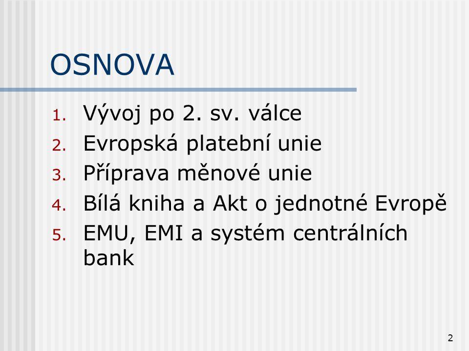 2 OSNOVA 1. Vývoj po 2. sv. válce 2. Evropská platební unie 3. Příprava měnové unie 4. Bílá kniha a Akt o jednotné Evropě 5. EMU, EMI a systém centrál