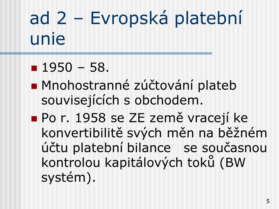 5 ad 2 – Evropská platební unie 1950 – 58. Mnohostranné zúčtování plateb souvisejících s obchodem. Po r. 1958 se ZE země vracejí ke konvertibilitě svý
