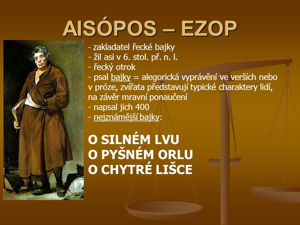 AISÓPOS – EZOP - z- zakladatel řecké bajky - žil asi v 6. stol. př. n. l. - řecký otrok - psal bajky = alegorická vyprávění ve verších nebo v próze, z