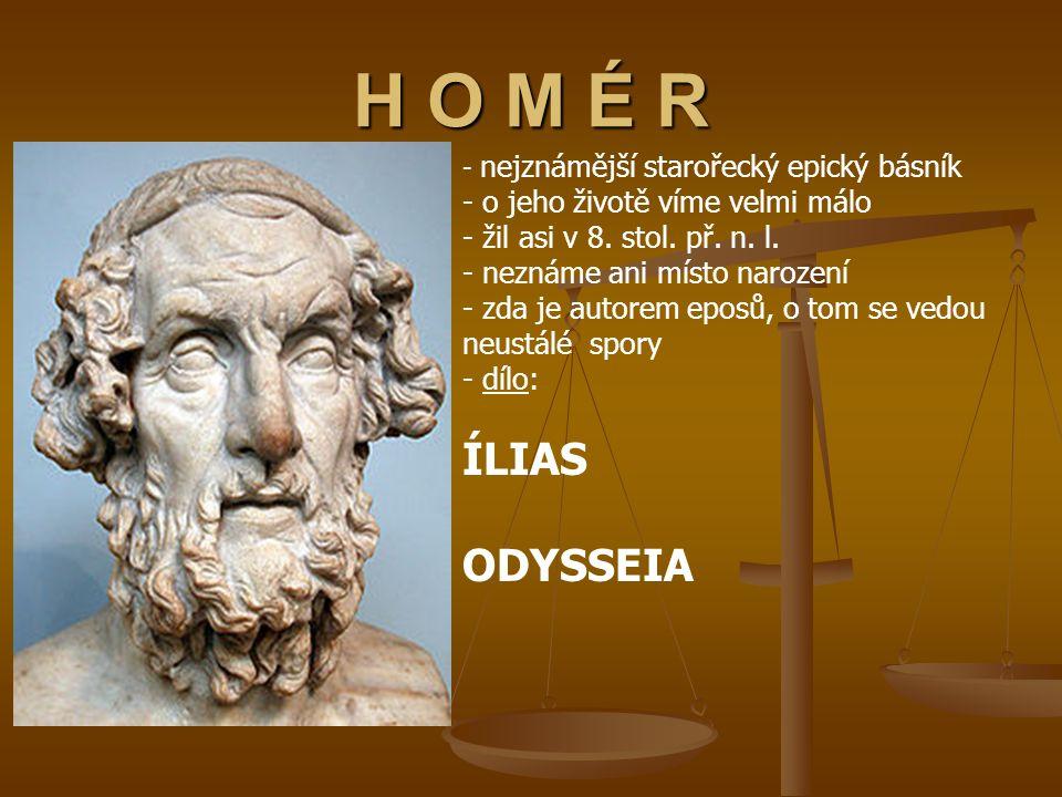 H O M É R - n- nejznámější starořecký epický básník - o jeho životě víme velmi málo - žil asi v 8. stol. př. n. l. - neznáme ani místo narození - zda