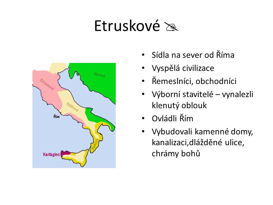 Etruskové  Sídla na sever od Říma Vyspělá civilizace Řemeslníci, obchodníci Výborní stavitelé – vynalezli klenutý oblouk Ovládli Řím Vybudovali kamen