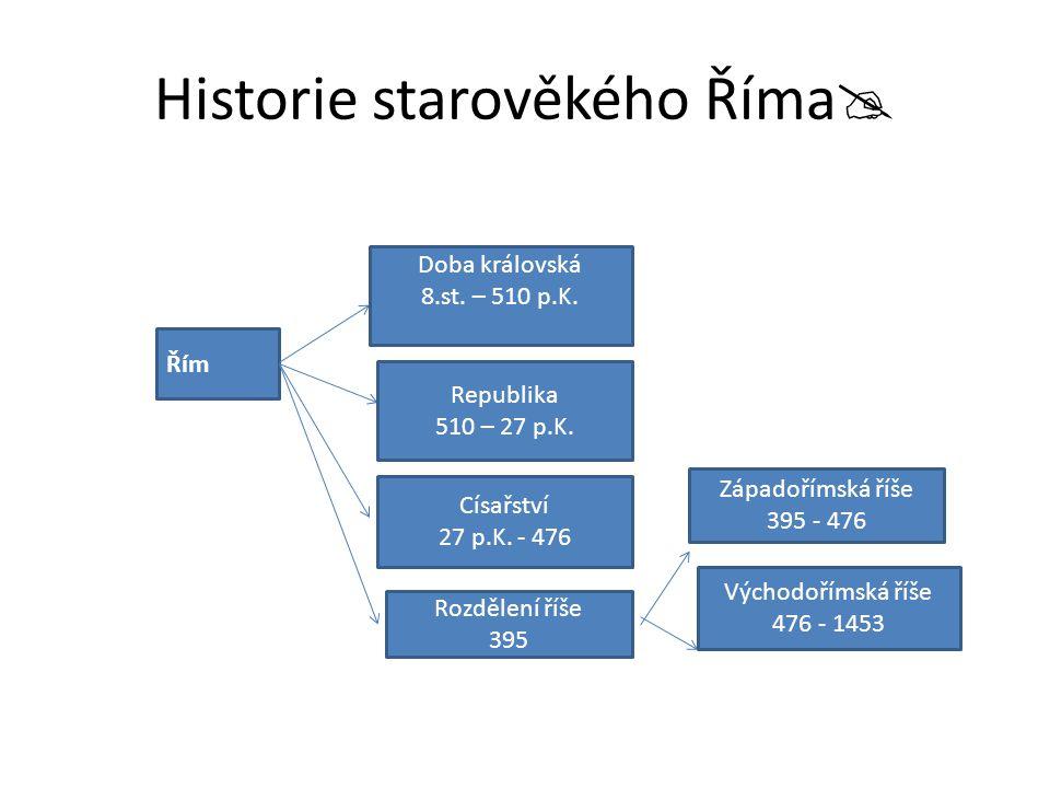 Historie starověkého Říma  Řím Doba královská 8.st. – 510 p.K. Republika 510 – 27 p.K. Císařství 27 p.K. - 476 Rozdělení říše 395 Západořímská říše 3