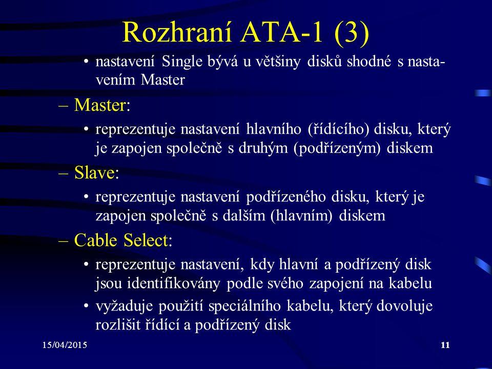 15/04/201511 Rozhraní ATA-1 (3) nastavení Single bývá u většiny disků shodné s nasta- vením Master –Master: reprezentuje nastavení hlavního (řídícího) disku, který je zapojen společně s druhým (podřízeným) diskem –Slave: reprezentuje nastavení podřízeného disku, který je zapojen společně s dalším (hlavním) diskem –Cable Select: reprezentuje nastavení, kdy hlavní a podřízený disk jsou identifikovány podle svého zapojení na kabelu vyžaduje použití speciálního kabelu, který dovoluje rozlišit řídící a podřízený disk