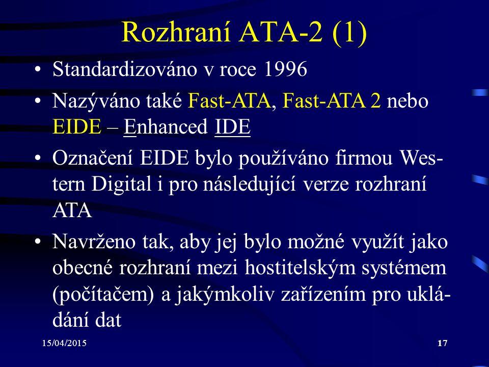 15/04/201517 Rozhraní ATA-2 (1) Standardizováno v roce 1996 Nazýváno také Fast-ATA, Fast-ATA 2 nebo EIDE – Enhanced IDE Označení EIDE bylo používáno firmou Wes- tern Digital i pro následující verze rozhraní ATA Navrženo tak, aby jej bylo možné využít jako obecné rozhraní mezi hostitelským systémem (počítačem) a jakýmkoliv zařízením pro uklá- dání dat