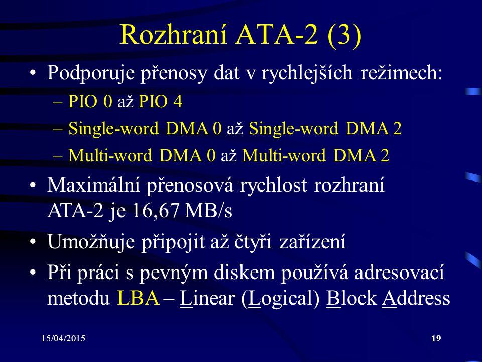 15/04/201519 Rozhraní ATA-2 (3) Podporuje přenosy dat v rychlejších režimech: –PIO 0 až PIO 4 –Single-word DMA 0 až Single-word DMA 2 –Multi-word DMA 0 až Multi-word DMA 2 Maximální přenosová rychlost rozhraní ATA-2 je 16,67 MB/s Umožňuje připojit až čtyři zařízení Při práci s pevným diskem používá adresovací metodu LBA – Linear (Logical) Block Address