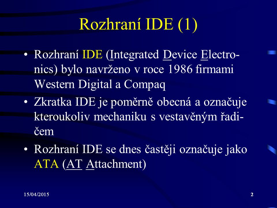 15/04/20152 Rozhraní IDE (1) Rozhraní IDE (Integrated Device Electro- nics) bylo navrženo v roce 1986 firmami Western Digital a Compaq Zkratka IDE je poměrně obecná a označuje kteroukoliv mechaniku s vestavěným řadi- čem Rozhraní IDE se dnes častěji označuje jako ATA (AT Attachment)