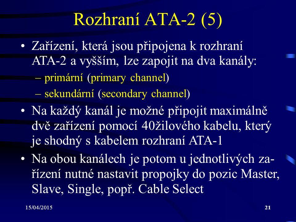 15/04/201521 Rozhraní ATA-2 (5) Zařízení, která jsou připojena k rozhraní ATA-2 a vyšším, lze zapojit na dva kanály: –primární (primary channel) –sekundární (secondary channel) Na každý kanál je možné připojit maximálně dvě zařízení pomocí 40žilového kabelu, který je shodný s kabelem rozhraní ATA-1 Na obou kanálech je potom u jednotlivých za- řízení nutné nastavit propojky do pozic Master, Slave, Single, popř.