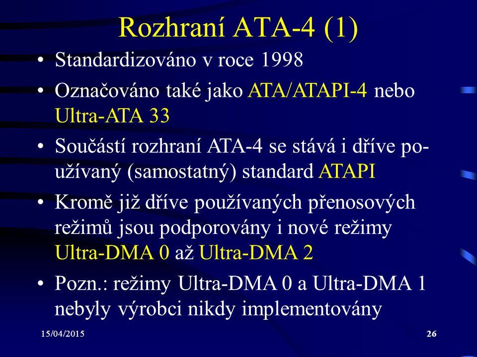 15/04/201526 Rozhraní ATA-4 (1) Standardizováno v roce 1998 Označováno také jako ATA/ATAPI-4 nebo Ultra-ATA 33 Součástí rozhraní ATA-4 se stává i dříve po- užívaný (samostatný) standard ATAPI Kromě již dříve používaných přenosových režimů jsou podporovány i nové režimy Ultra-DMA 0 až Ultra-DMA 2 Pozn.: režimy Ultra-DMA 0 a Ultra-DMA 1 nebyly výrobci nikdy implementovány