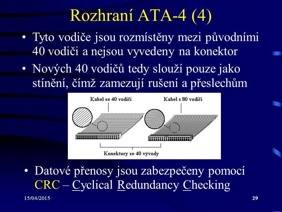 15/04/201529 Rozhraní ATA-4 (4) Tyto vodiče jsou rozmístěny mezi původními 40 vodiči a nejsou vyvedeny na konektor Nových 40 vodičů tedy slouží pouze jako stínění, čímž zamezují rušení a přeslechům Datové přenosy jsou zabezpečeny pomocí CRC – Cyclical Redundancy Checking