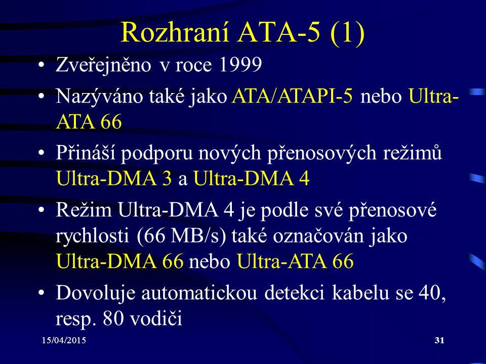 15/04/201531 Rozhraní ATA-5 (1) Zveřejněno v roce 1999 Nazýváno také jako ATA/ATAPI-5 nebo Ultra- ATA 66 Přináší podporu nových přenosových režimů Ultra-DMA 3 a Ultra-DMA 4 Režim Ultra-DMA 4 je podle své přenosové rychlosti (66 MB/s) také označován jako Ultra-DMA 66 nebo Ultra-ATA 66 Dovoluje automatickou detekci kabelu se 40, resp.