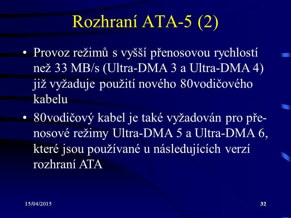 15/04/201532 Rozhraní ATA-5 (2) Provoz režimů s vyšší přenosovou rychlostí než 33 MB/s (Ultra-DMA 3 a Ultra-DMA 4) již vyžaduje použití nového 80vodičového kabelu 80vodičový kabel je také vyžadován pro pře- nosové režimy Ultra-DMA 5 a Ultra-DMA 6, které jsou používané u následujících verzí rozhraní ATA
