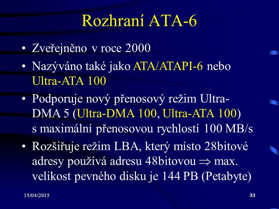 15/04/201533 Rozhraní ATA-6 Zveřejněno v roce 2000 Nazýváno také jako ATA/ATAPI-6 nebo Ultra-ATA 100 Podporuje nový přenosový režim Ultra- DMA 5 (Ultra-DMA 100, Ultra-ATA 100) s maximální přenosovou rychlostí 100 MB/s Rozšiřuje režim LBA, který místo 28bitové adresy používá adresu 48bitovou  max.