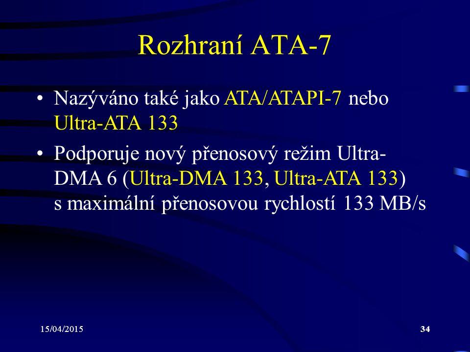 15/04/201534 Rozhraní ATA-7 Nazýváno také jako ATA/ATAPI-7 nebo Ultra-ATA 133 Podporuje nový přenosový režim Ultra- DMA 6 (Ultra-DMA 133, Ultra-ATA 133) s maximální přenosovou rychlostí 133 MB/s
