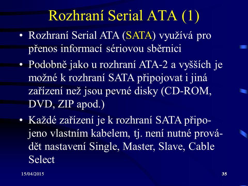 15/04/201535 Rozhraní Serial ATA (1) Rozhraní Serial ATA (SATA) využívá pro přenos informací sériovou sběrnici Podobně jako u rozhraní ATA-2 a vyšších je možné k rozhraní SATA připojovat i jiná zařízení než jsou pevné disky (CD-ROM, DVD, ZIP apod.) Každé zařízení je k rozhraní SATA připo- jeno vlastním kabelem, tj.