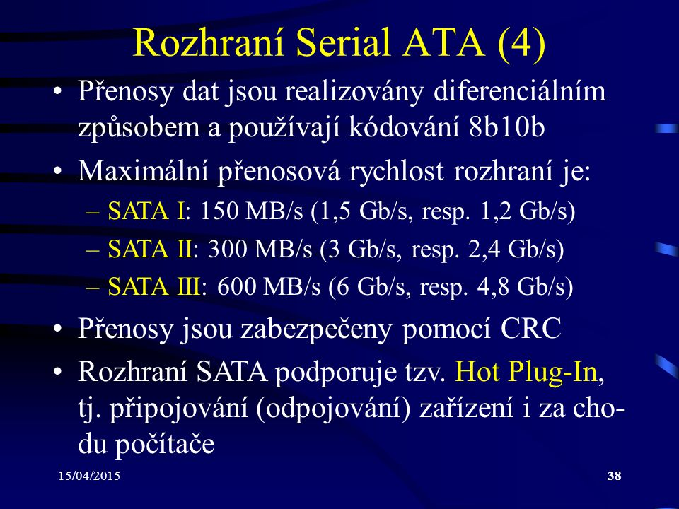 15/04/201538 Rozhraní Serial ATA (4) Přenosy dat jsou realizovány diferenciálním způsobem a používají kódování 8b10b Maximální přenosová rychlost rozh