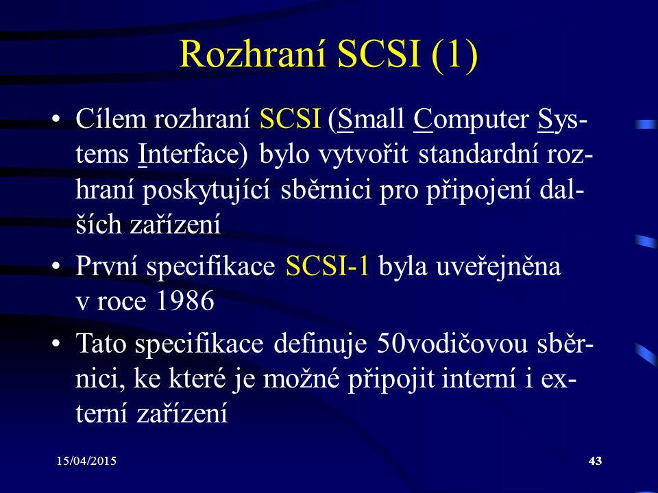 15/04/201543 Rozhraní SCSI (1) Cílem rozhraní SCSI (Small Computer Sys- tems Interface) bylo vytvořit standardní roz- hraní poskytující sběrnici pro připojení dal- ších zařízení První specifikace SCSI-1 byla uveřejněna v roce 1986 Tato specifikace definuje 50vodičovou sběr- nici, ke které je možné připojit interní i ex- terní zařízení
