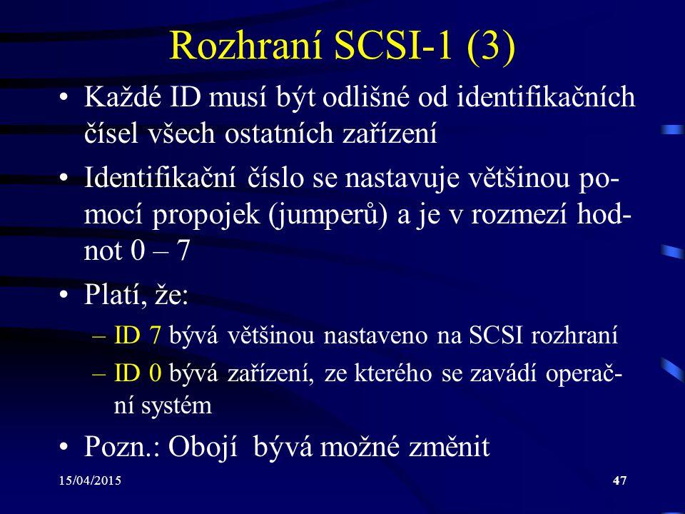 15/04/201547 Rozhraní SCSI-1 (3) Každé ID musí být odlišné od identifikačních čísel všech ostatních zařízení Identifikační číslo se nastavuje většinou po- mocí propojek (jumperů) a je v rozmezí hod- not 0 – 7 Platí, že: –ID 7 bývá většinou nastaveno na SCSI rozhraní –ID 0 bývá zařízení, ze kterého se zavádí operač- ní systém Pozn.: Obojí bývá možné změnit