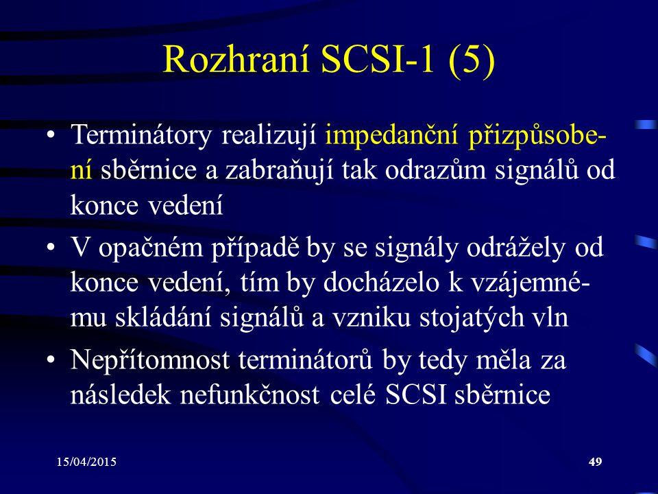 15/04/201549 Rozhraní SCSI-1 (5) Terminátory realizují impedanční přizpůsobe- ní sběrnice a zabraňují tak odrazům signálů od konce vedení V opačném případě by se signály odrážely od konce vedení, tím by docházelo k vzájemné- mu skládání signálů a vzniku stojatých vln Nepřítomnost terminátorů by tedy měla za následek nefunkčnost celé SCSI sběrnice