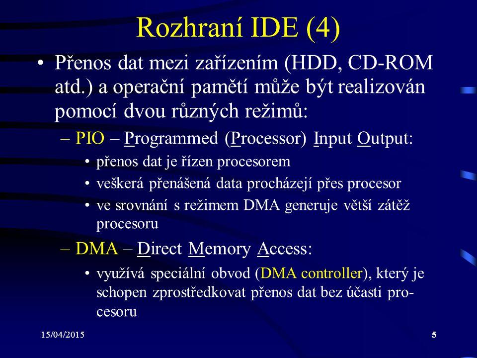 15/04/20155 Rozhraní IDE (4) Přenos dat mezi zařízením (HDD, CD-ROM atd.) a operační pamětí může být realizován pomocí dvou různých režimů: –PIO – Programmed (Processor) Input Output: přenos dat je řízen procesorem veškerá přenášená data procházejí přes procesor ve srovnání s režimem DMA generuje větší zátěž procesoru –DMA – Direct Memory Access: využívá speciální obvod (DMA controller), který je schopen zprostředkovat přenos dat bez účasti pro- cesoru