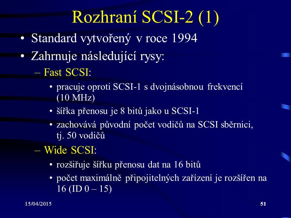 15/04/201551 Rozhraní SCSI-2 (1) Standard vytvořený v roce 1994 Zahrnuje následující rysy: –Fast SCSI: pracuje oproti SCSI-1 s dvojnásobnou frekvencí (10 MHz) šířka přenosu je 8 bitů jako u SCSI-1 zachovává původní počet vodičů na SCSI sběrnici, tj.