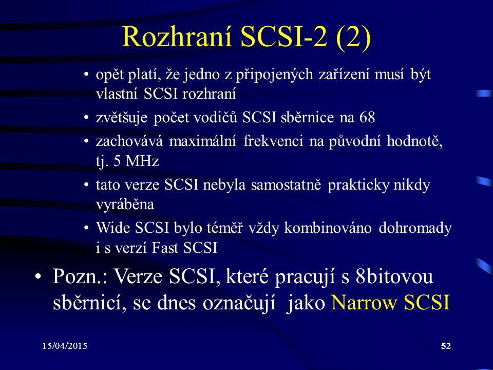 15/04/201552 Rozhraní SCSI-2 (2) opět platí, že jedno z připojených zařízení musí být vlastní SCSI rozhraní zvětšuje počet vodičů SCSI sběrnice na 68