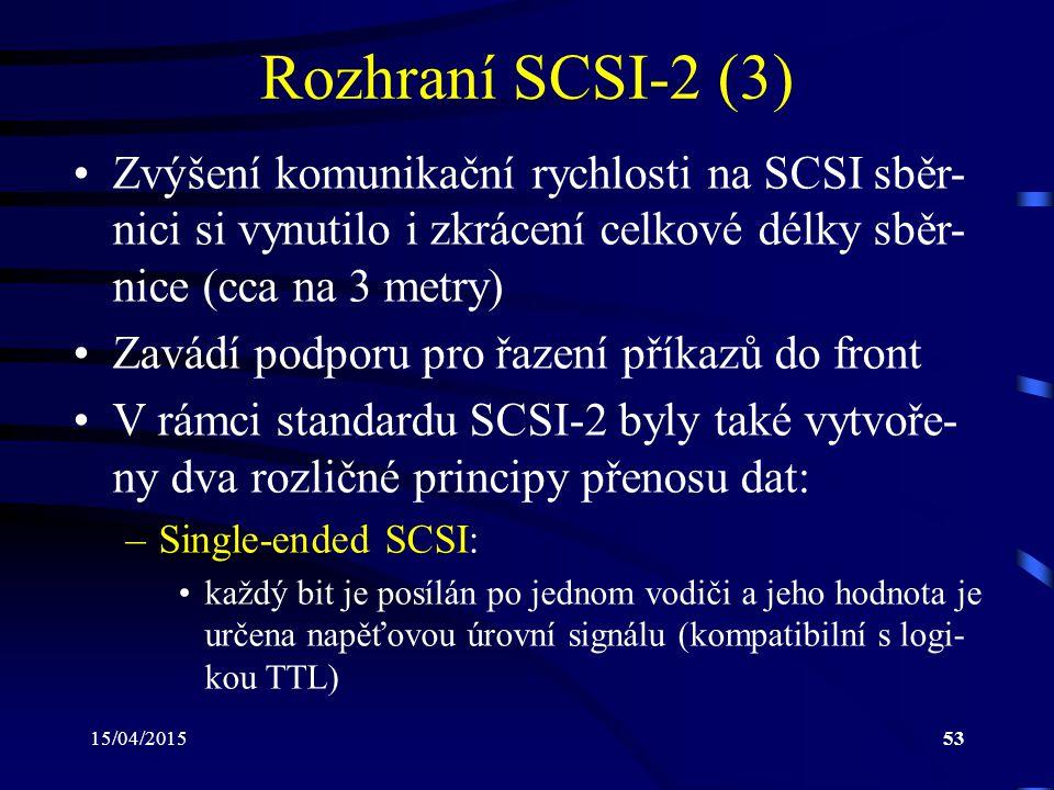 15/04/201553 Rozhraní SCSI-2 (3) Zvýšení komunikační rychlosti na SCSI sběr- nici si vynutilo i zkrácení celkové délky sběr- nice (cca na 3 metry) Zavádí podporu pro řazení příkazů do front V rámci standardu SCSI-2 byly také vytvoře- ny dva rozličné principy přenosu dat: –Single-ended SCSI: každý bit je posílán po jednom vodiči a jeho hodnota je určena napěťovou úrovní signálu (kompatibilní s logi- kou TTL)