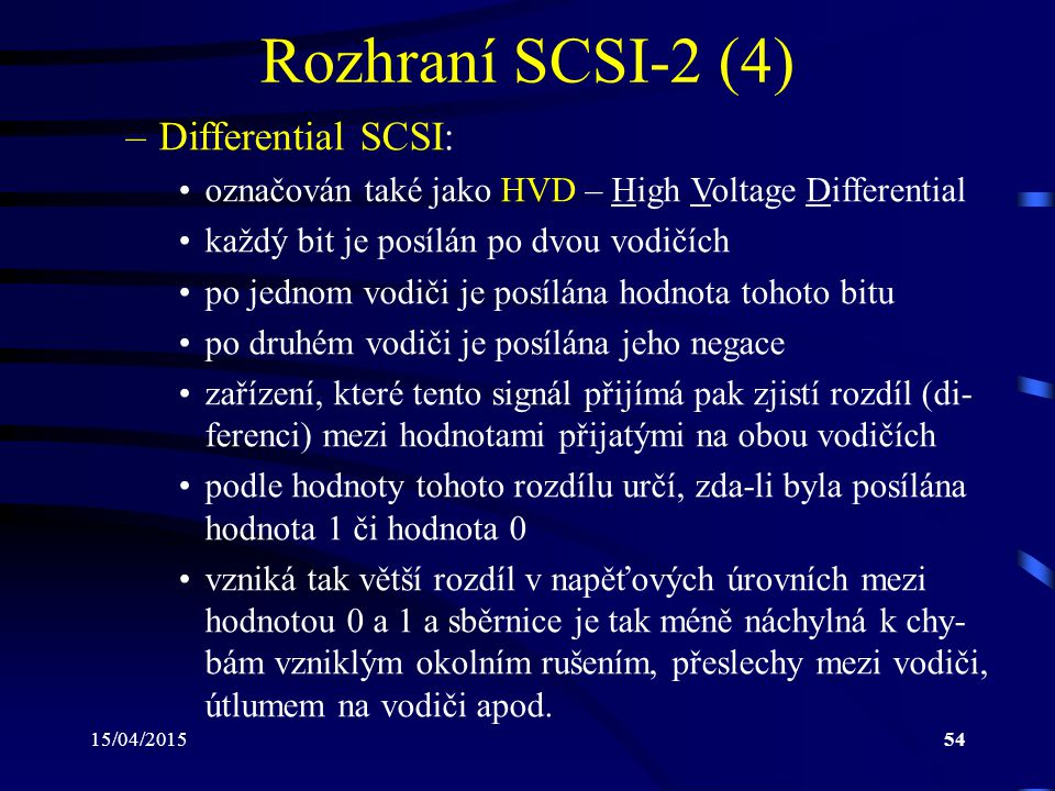 15/04/201554 Rozhraní SCSI-2 (4) –Differential SCSI: označován také jako HVD – High Voltage Differential každý bit je posílán po dvou vodičích po jedn