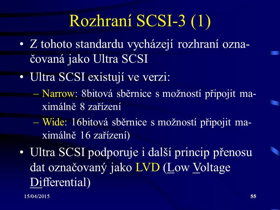 15/04/201555 Rozhraní SCSI-3 (1) Z tohoto standardu vycházejí rozhraní ozna- čovaná jako Ultra SCSI Ultra SCSI existují ve verzi: –Narrow: 8bitová sběrnice s možností připojit ma- ximálně 8 zařízení –Wide: 16bitová sběrnice s možností připojit ma- ximálně 16 zařízení) Ultra SCSI podporuje i další princip přenosu dat označovaný jako LVD (Low Voltage Differential)