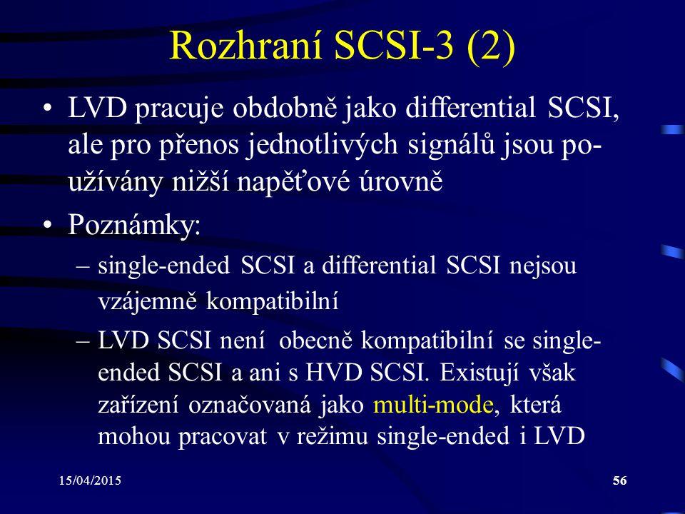 15/04/201556 Rozhraní SCSI-3 (2) LVD pracuje obdobně jako differential SCSI, ale pro přenos jednotlivých signálů jsou po- užívány nižší napěťové úrovn