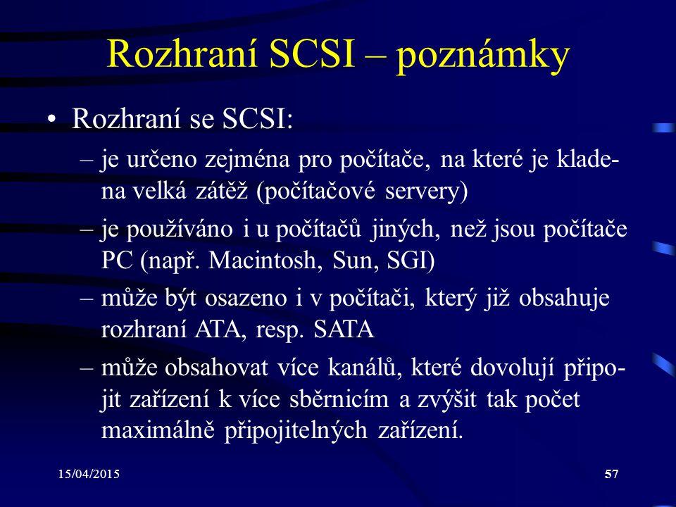 15/04/201557 Rozhraní SCSI – poznámky Rozhraní se SCSI: –je určeno zejména pro počítače, na které je klade- na velká zátěž (počítačové servery) –je po