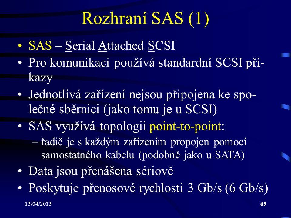 15/04/201563 Rozhraní SAS (1) SAS – Serial Attached SCSI Pro komunikaci používá standardní SCSI pří- kazy Jednotlivá zařízení nejsou připojena ke spo- lečné sběrnici (jako tomu je u SCSI) SAS využívá topologii point-to-point: –řadič je s každým zařízením propojen pomocí samostatného kabelu (podobně jako u SATA) Data jsou přenášena sériově Poskytuje přenosové rychlosti 3 Gb/s (6 Gb/s)