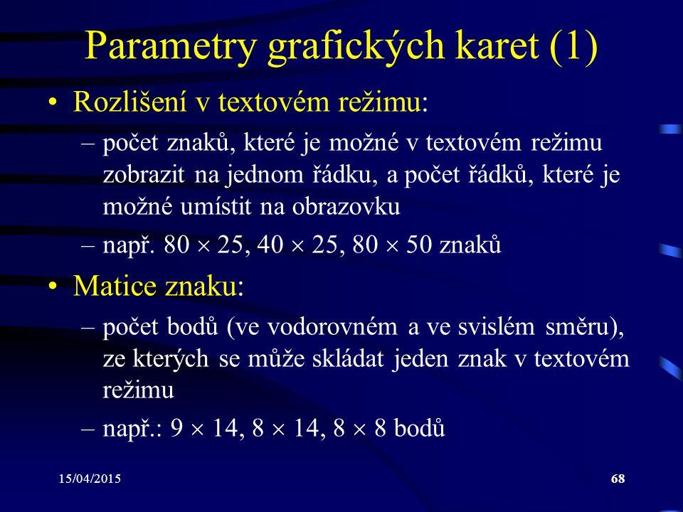 15/04/201568 Parametry grafických karet (1) Rozlišení v textovém režimu: –počet znaků, které je možné v textovém režimu zobrazit na jednom řádku, a počet řádků, které je možné umístit na obrazovku –např.