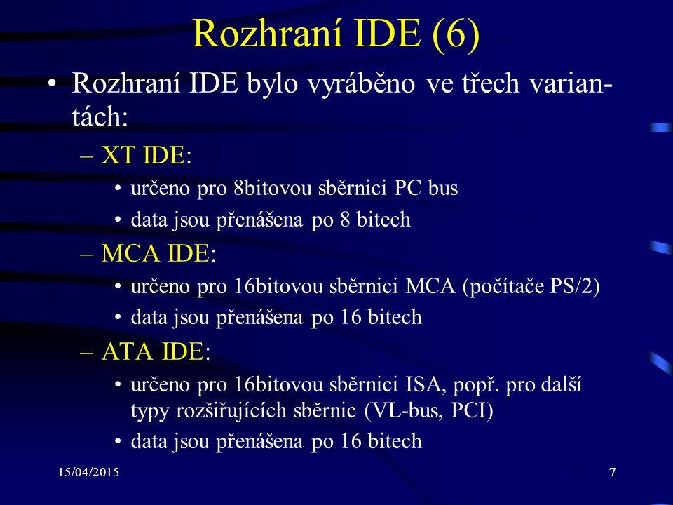 15/04/20157 Rozhraní IDE (6) Rozhraní IDE bylo vyráběno ve třech varian- tách: –XT IDE: určeno pro 8bitovou sběrnici PC bus data jsou přenášena po 8 bitech –MCA IDE: určeno pro 16bitovou sběrnici MCA (počítače PS/2) data jsou přenášena po 16 bitech –ATA IDE: určeno pro 16bitovou sběrnici ISA, popř.