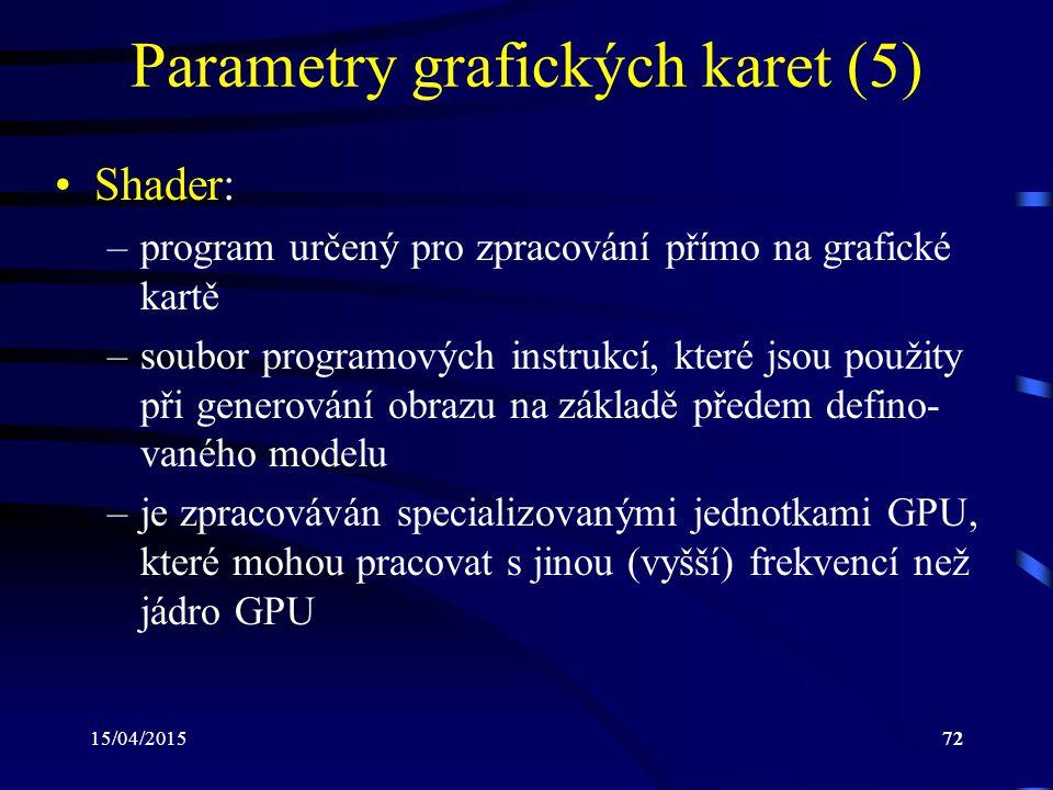 15/04/201572 Parametry grafických karet (5) Shader: –program určený pro zpracování přímo na grafické kartě –soubor programových instrukcí, které jsou použity při generování obrazu na základě předem defino- vaného modelu –je zpracováván specializovanými jednotkami GPU, které mohou pracovat s jinou (vyšší) frekvencí než jádro GPU