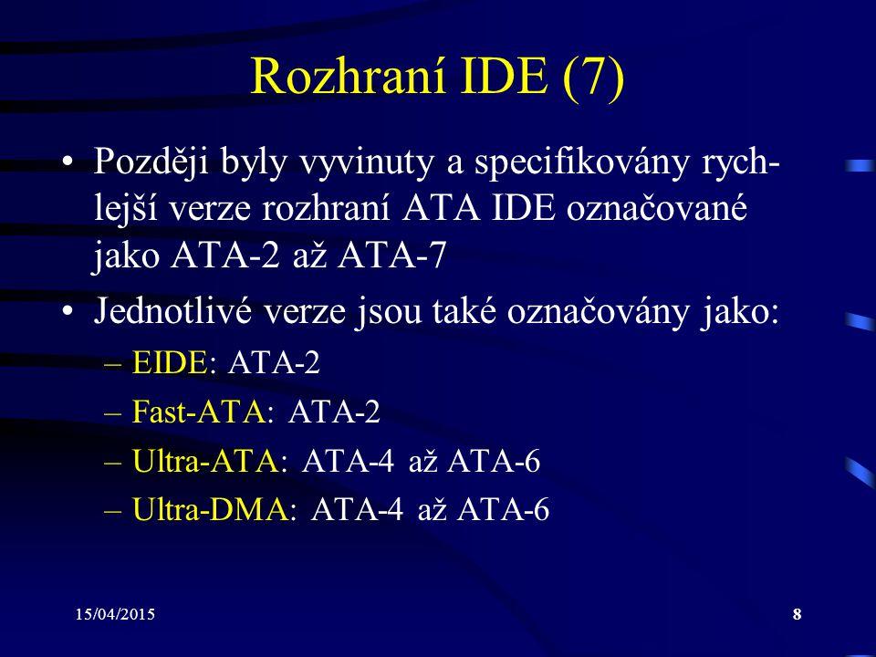 15/04/20158 Rozhraní IDE (7) Později byly vyvinuty a specifikovány rych- lejší verze rozhraní ATA IDE označované jako ATA-2 až ATA-7 Jednotlivé verze jsou také označovány jako: –EIDE: ATA-2 –Fast-ATA: ATA-2 –Ultra-ATA: ATA-4 až ATA-6 –Ultra-DMA: ATA-4 až ATA-6
