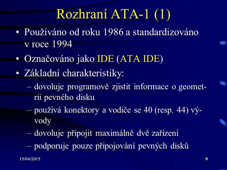 15/04/20159 Rozhraní ATA-1 (1) Používáno od roku 1986 a standardizováno v roce 1994 Označováno jako IDE (ATA IDE) Základní charakteristiky: –dovoluje programově zjistit informace o geomet- rii pevného disku –používá konektory a vodiče se 40 (resp.