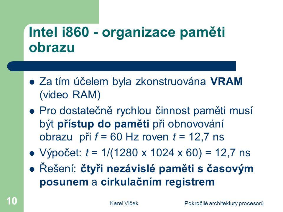 Karel VlčekPokročilé architektury procesorů 10 Intel i860 - organizace paměti obrazu Za tím účelem byla zkonstruována VRAM (video RAM) Pro dostatečně rychlou činnost paměti musí být přístup do paměti při obnovování obrazu při f = 60 Hz roven t = 12,7 ns Výpočet: t = 1/(1280 x 1024 x 60) = 12,7 ns Řešení: čtyři nezávislé paměti s časovým posunem a cirkulačním registrem