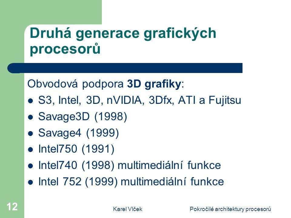 Karel VlčekPokročilé architektury procesorů 12 Druhá generace grafických procesorů Obvodová podpora 3D grafiky: S3, Intel, 3D, nVIDIA, 3Dfx, ATI a Fujitsu Savage3D (1998) Savage4 (1999) Intel750 (1991) Intel740 (1998) multimediální funkce Intel 752 (1999) multimediální funkce