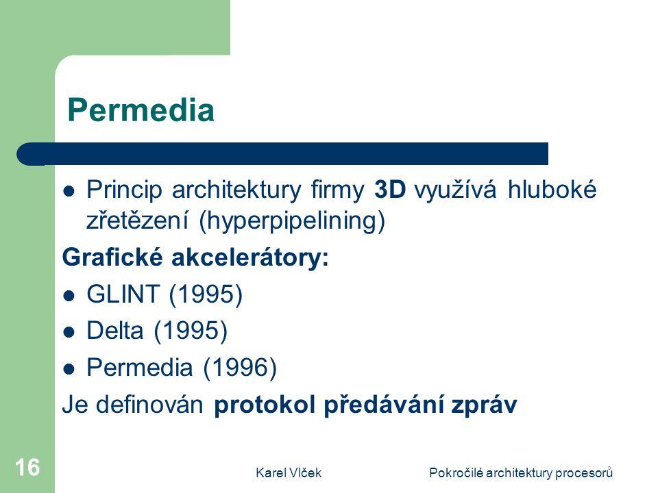 Karel VlčekPokročilé architektury procesorů 16 Permedia Princip architektury firmy 3D využívá hluboké zřetězení (hyperpipelining) Grafické akcelerátory: GLINT (1995) Delta (1995) Permedia (1996) Je definován protokol předávání zpráv