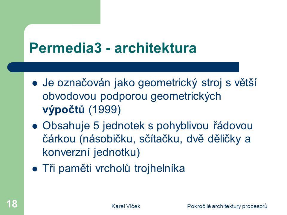 Karel VlčekPokročilé architektury procesorů 18 Permedia3 - architektura Je označován jako geometrický stroj s větší obvodovou podporou geometrických výpočtů (1999) Obsahuje 5 jednotek s pohyblivou řádovou čárkou (násobičku, sčítačku, dvě děličky a konverzní jednotku) Tři paměti vrcholů trojhelníka