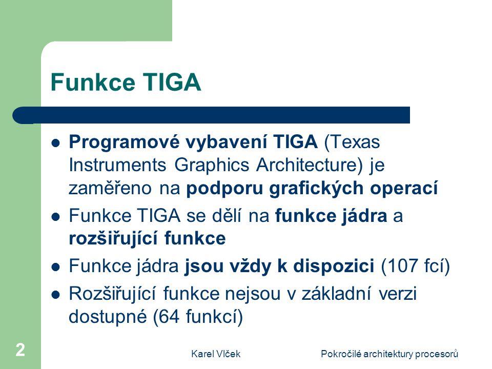 Karel VlčekPokročilé architektury procesorů 2 Funkce TIGA Programové vybavení TIGA (Texas Instruments Graphics Architecture) je zaměřeno na podporu grafických operací Funkce TIGA se dělí na funkce jádra a rozšiřující funkce Funkce jádra jsou vždy k dispozici (107 fcí) Rozšiřující funkce nejsou v základní verzi dostupné (64 funkcí)