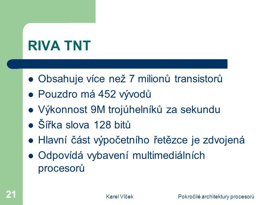 Karel VlčekPokročilé architektury procesorů 21 RIVA TNT Obsahuje více než 7 milionů transistorů Pouzdro má 452 vývodů Výkonnost 9M trojúhelníků za sekundu Šířka slova 128 bitů Hlavní část výpočetního řetězce je zdvojená Odpovídá vybavení multimediálních procesorů