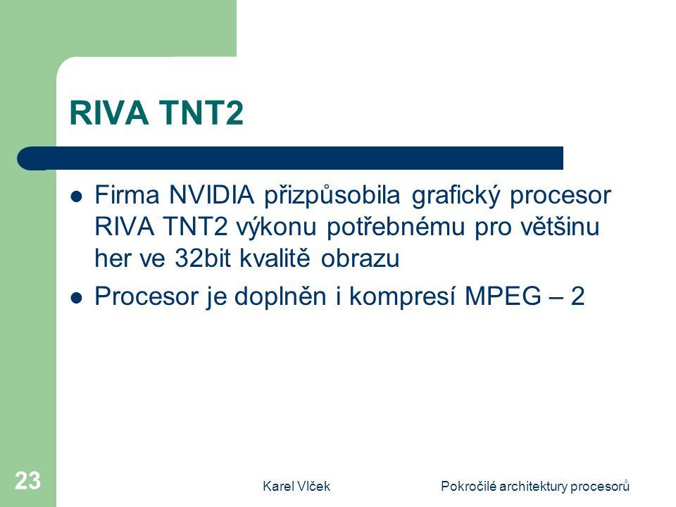 Karel VlčekPokročilé architektury procesorů 23 RIVA TNT2 Firma NVIDIA přizpůsobila grafický procesor RIVA TNT2 výkonu potřebnému pro většinu her ve 32bit kvalitě obrazu Procesor je doplněn i kompresí MPEG – 2