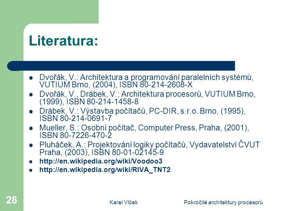 Karel VlčekPokročilé architektury procesorů 28 Literatura: Dvořák, V.: Architektura a programování paralelních systémů, VUTIUM Brno, (2004), ISBN 80-214-2608-X Dvořák, V., Drábek, V.: Architektura procesorů, VUTIUM Brno, (1999), ISBN 80-214-1458-8 Drábek, V.: Výstavba počítačů, PC-DIR, s.r.o.