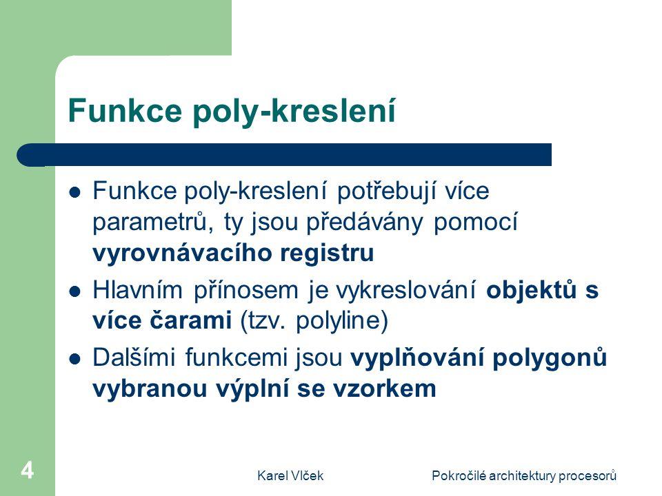 Karel VlčekPokročilé architektury procesorů 4 Funkce poly-kreslení Funkce poly-kreslení potřebují více parametrů, ty jsou předávány pomocí vyrovnávacího registru Hlavním přínosem je vykreslování objektů s více čarami (tzv.