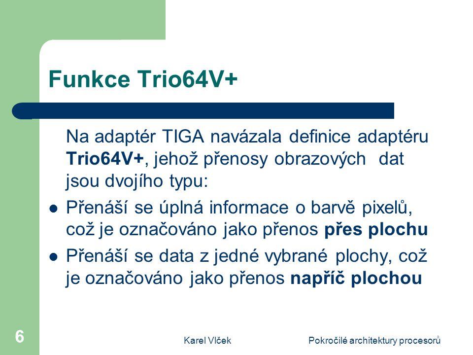 Karel VlčekPokročilé architektury procesorů 6 Funkce Trio64V+ Na adaptér TIGA navázala definice adaptéru Trio64V+, jehož přenosy obrazových dat jsou dvojího typu: Přenáší se úplná informace o barvě pixelů, což je označováno jako přenos přes plochu Přenáší se data z jedné vybrané plochy, což je označováno jako přenos napříč plochou