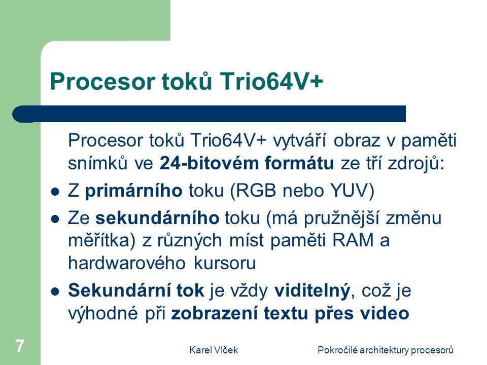 Karel VlčekPokročilé architektury procesorů 7 Procesor toků Trio64V+ Procesor toků Trio64V+ vytváří obraz v paměti snímků ve 24-bitovém formátu ze tří zdrojů: Z primárního toku (RGB nebo YUV) Ze sekundárního toku (má pružnější změnu měřítka) z různých míst paměti RAM a hardwarového kursoru Sekundární tok je vždy viditelný, což je výhodné při zobrazení textu přes video