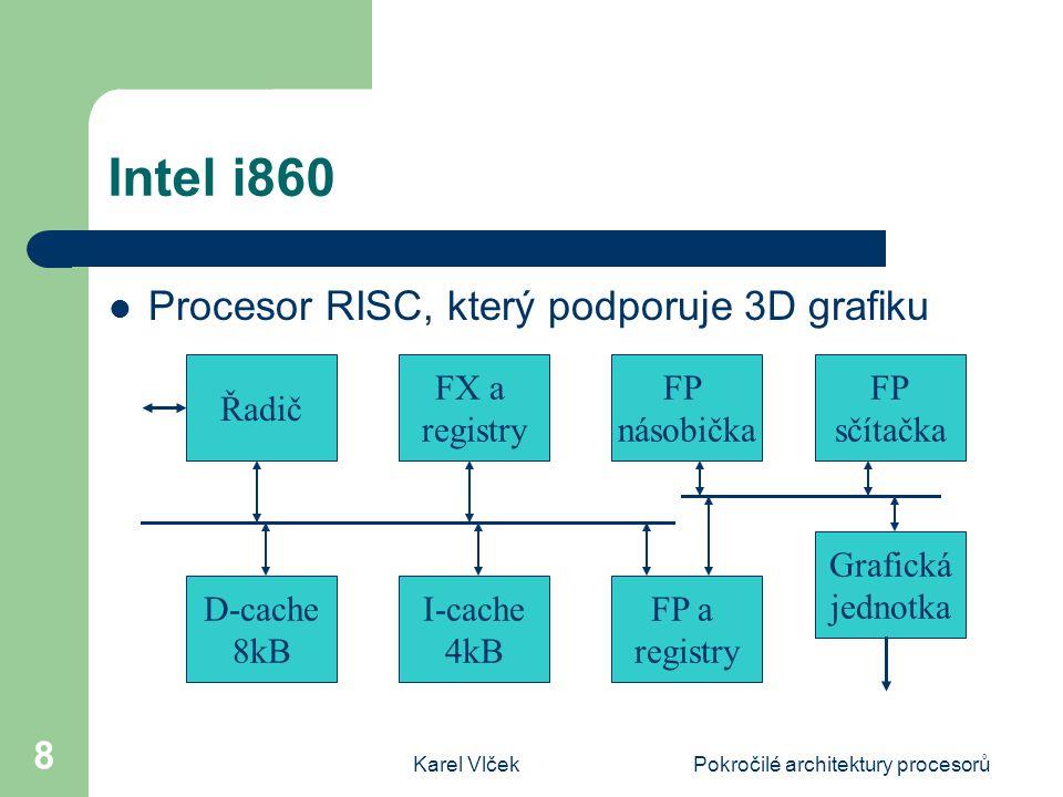 Karel VlčekPokročilé architektury procesorů 8 Intel i860 Procesor RISC, který podporuje 3D grafiku FX a registry Řadič FP a registry I-cache 4kB D-cache 8kB FP násobička FP sčítačka Grafická jednotka
