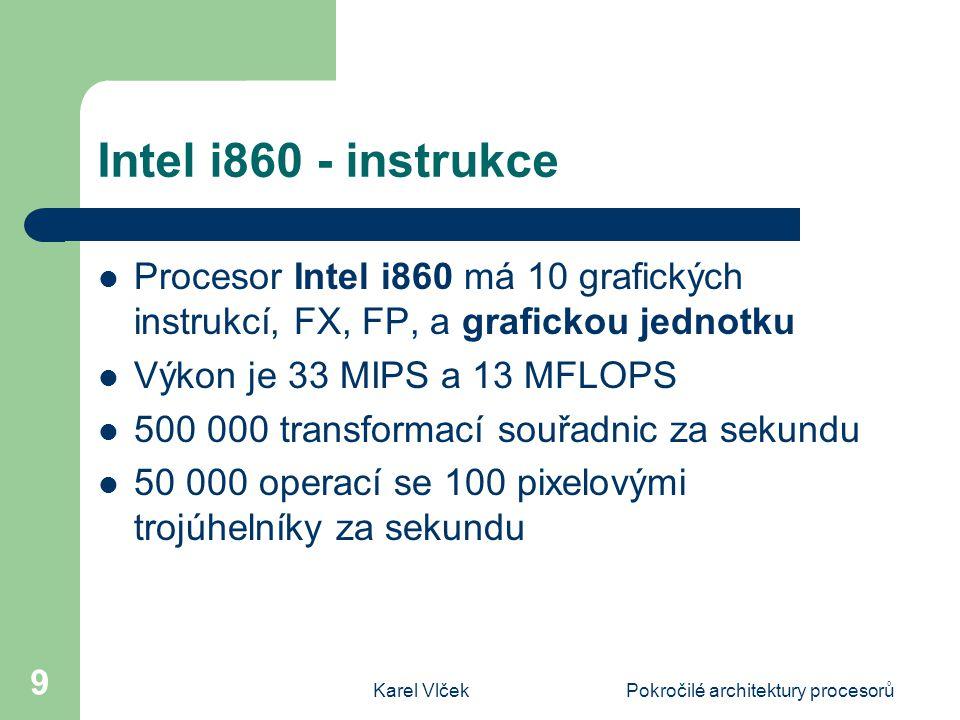 Karel VlčekPokročilé architektury procesorů 9 Intel i860 - instrukce Procesor Intel i860 má 10 grafických instrukcí, FX, FP, a grafickou jednotku Výkon je 33 MIPS a 13 MFLOPS 500 000 transformací souřadnic za sekundu 50 000 operací se 100 pixelovými trojúhelníky za sekundu