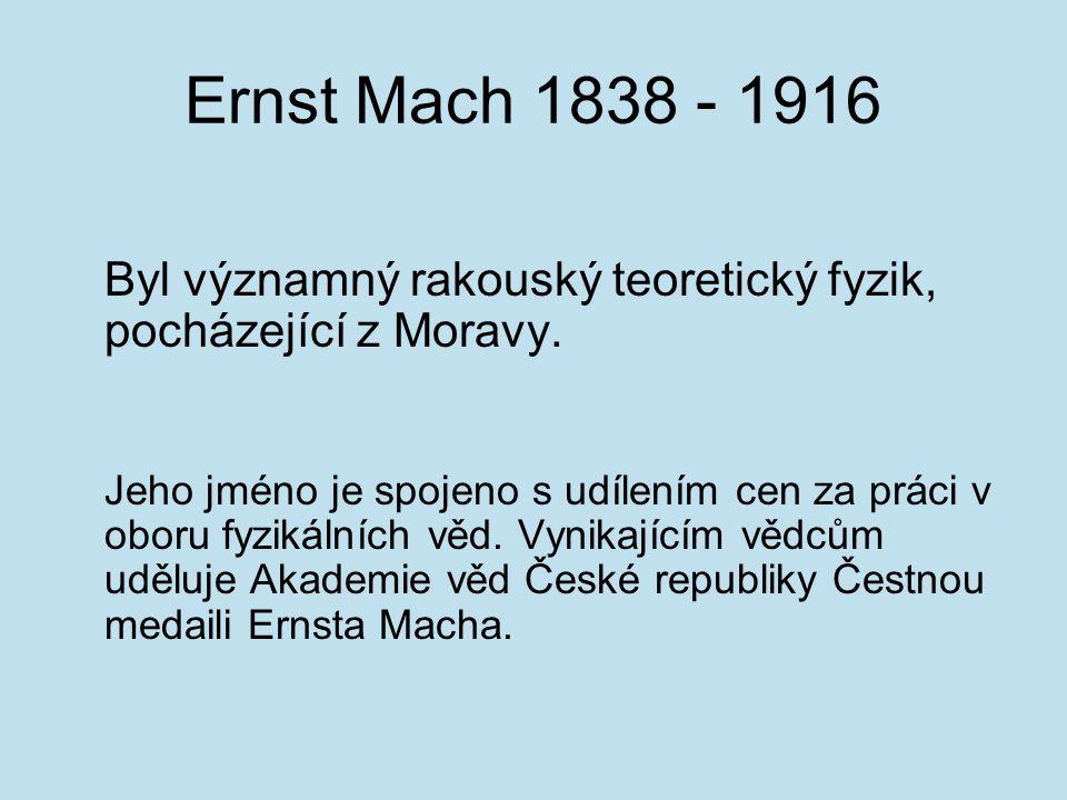 Ernst Mach 1838 - 1916 Byl významný rakouský teoretický fyzik, pocházející z Moravy.